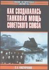 Костюченко С.А. - Как создавалась танковая мощь Советского Союза. [В 2 кн.]. Кн. 2' обложка книги