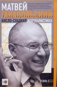 Ганапольский М.Ю. - Кисло-сладкая журналистика обложка книги
