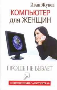 Компьютер для женщин. Проще не бывает Жуков Иван