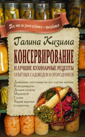 Консервирование и лучшие кулинарные рецепты опытных садоводов и огородников Кизима Г.А.