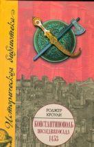 Кроули Роджер - Константинополь. Последняя осада, 1453' обложка книги