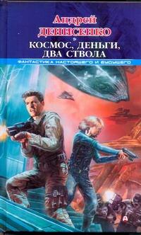 Денисенко Андрей - Космос, деньги, два ствола обложка книги
