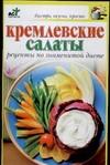 Кремлевские салаты. Рецепты по знаменитой диете Крестьянова Н.Е.