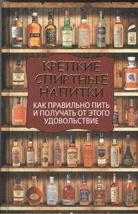 Крепкие спиртные напитки. Как правильно пить и получать от этого удовольствие Вадим Франсуа