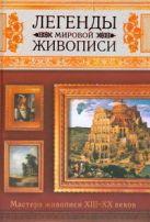 Легенды мировой живописи. Мастера живописи XIII-XX веков