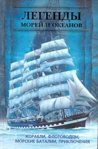 Легенды морей и океанов. Корабли, флотоводцы, морские баталии, приключения
