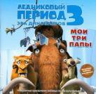 Уайлд А.Дж. - Ледниковый период 3. Эра динозавров. Мои три папы' обложка книги