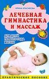 Лечебная гимнастика и массаж для детей первого года жизни Красикова Ирина