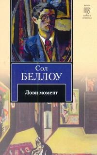 Беллоу С. Лови момент ISBN: 978-5-17-074789-4 сол беллоу сол беллоу собрание рассказов в одном томе