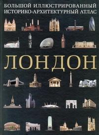 Лондон. Большой иллюстрированный историко-архитектурный атлас - фото 1