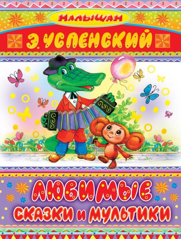 Любимые сказки и мультики Успенский Э.Н.
