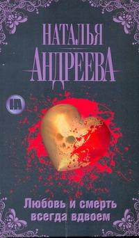 Любовь и смерть всегда вдвоем Андреева Н.В.