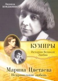 Марина Цветаева. Неправильная любовь Бояджиева Л.В.