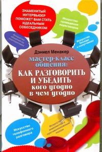 Менакер Дэниел - Мастер-класс общения: Как разговорить и убедить кого угодно в чем угодно обложка книги
