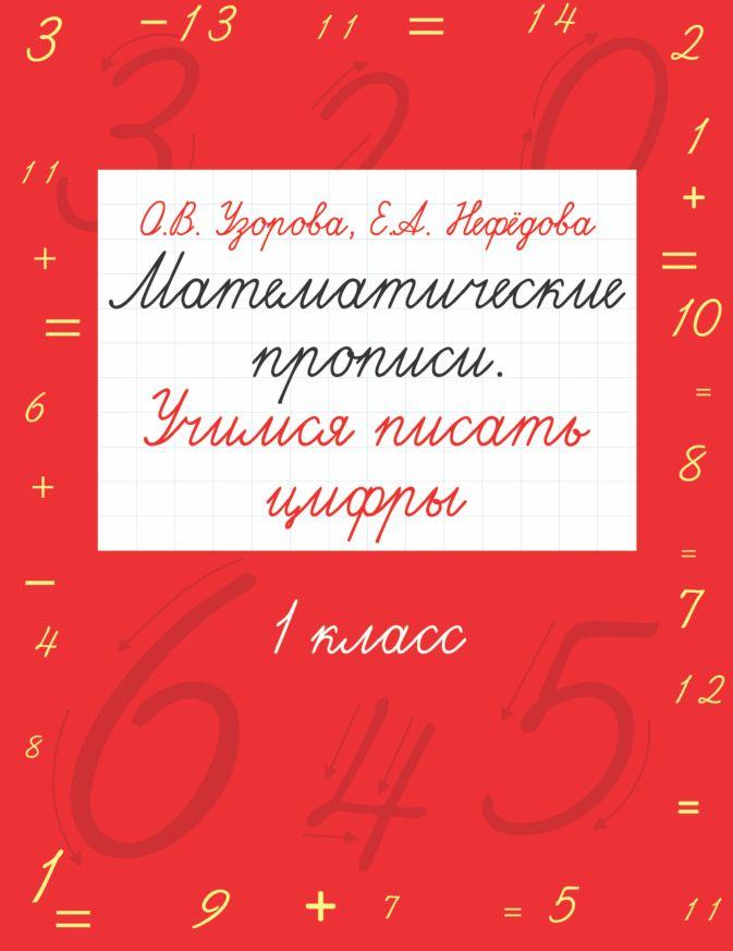 Математические прописи. Учимся писать цифры. 1 класс Узорова О.В., Нефёдова Е.А.