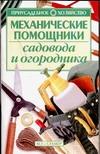 Механические помощники садовода и огородника Зипер А.Ф.
