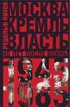 Пихоя Р.Г. - Москва. Кремль. Власть. Сорок лет после войны, 1945-1985' обложка книги