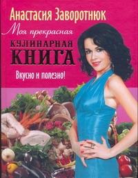 Моя прекрасная кулинарная книга. Вкусно и полезно Заворотнюк А.Ю.