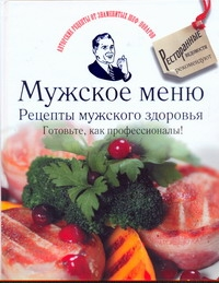 Мужское меню. Рецепты мужского здоровья. Готовьте, как профессионалы!