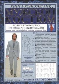 Мужской костюм: Полное руководство по подбору и эксплуатации Татьяна Белоусова