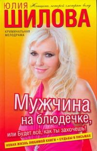 Юлия Шилова - Мужчина на блюдечке, или Будет все, как ты захочешь! обложка книги