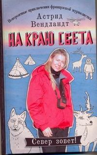Вендландт Астрид - На краю света. Невероятные приключения французской журналистки обложка книги