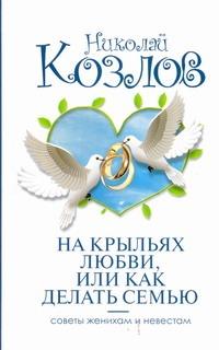 На крыльях любви, или как делать семью Козлов Н.И.