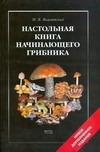 Вишневский М.В. - Настольная книга начинающего грибника' обложка книги