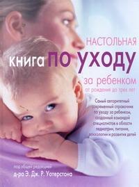 Настольная книга по уходу за ребенком от рождения до трех лет Уотерстон Э