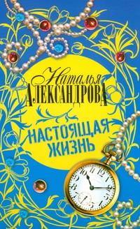 Настоящая жизнь Александрова Наталья