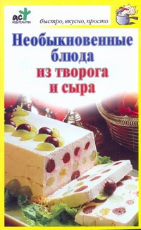 Необыкновенные блюда из творога и сыра Костина Д.