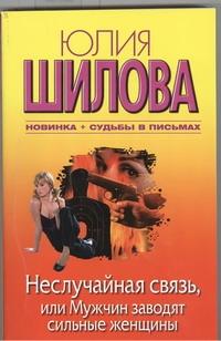 Неслучайная связь, или Мужчин заводят сильные женщины Шилова Ю.В.