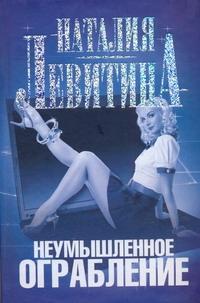 Наталия Левитина - Неумышленное ограбление обложка книги