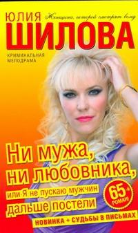 Юлия Шилова - Ни мужа, ни любовника, или Я не пускаю мужчин дальше постели обложка книги