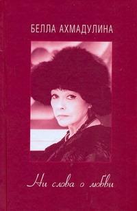 Ахмадулина Б. А. - Ни слова о любви обложка книги