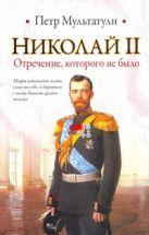 Мультатули П.В. - Николай II. Отречение, которого не было' обложка книги
