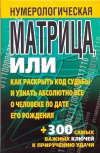 Нумерологическая матрица, или Как раскрыть код судьбы и узнать абсолютно все о ч Надеждина В.