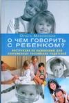 О чем говорить с ребенком? Инструкция по выживанию для современных российских ро Маховская О.И.