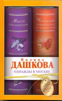 Однажды в Москве. Место под солнцем; Чеченская марионетка, или Продажные твари Дашкова П.В.