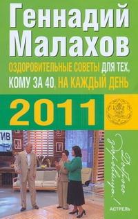 Оздоровительные советы для тех, кому за 40, на каждый день 2011 года Малахов Г.П.