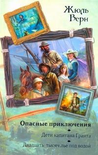 Верн Ж. - Опасные приключения. Дети капитана Гранта; Двадцать тысяч лье под водой обложка книги