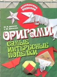 Оригами. Самые интересные поделки Дорогов Ю.И.