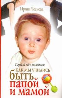 Первый год с малышом. Как мы учились быть папой и мамой Чеснова Ирина