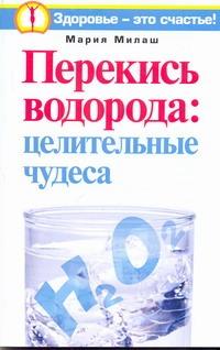 Перекись водорода: целительные чудеса Милаш М.Г.