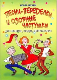 Песни-переделки и озорные частушки для юбилеев, свадеб, корпоративов Мухин И.Г.