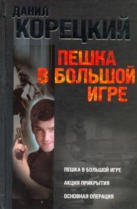 Данил Корецкий - Пешка в большой игре. Акция прикрытия. Основная операция обложка книги
