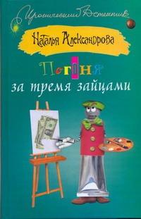 Погоня за тремя зайцами Александрова Наталья