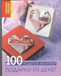 Подарки из денег. 100 поделок из купюр и монет своими руками Кабанова Ю.Н.