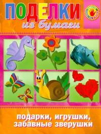 Поделки из бумаги. Подарки, игрушки, забавные зверушки Бондаренко О.В.