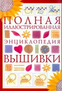 Полная иллюстрированная энциклопедия вышивки Белякова Т.И.